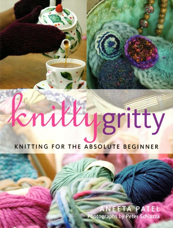 Knitty Gritty Knitting for the Absolute Beginner - Aneeta Patel